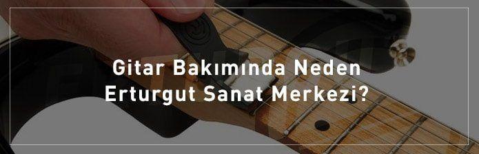 Gitar-Bakiminda-Neden-Erturgut-Sanat-Merkezi
