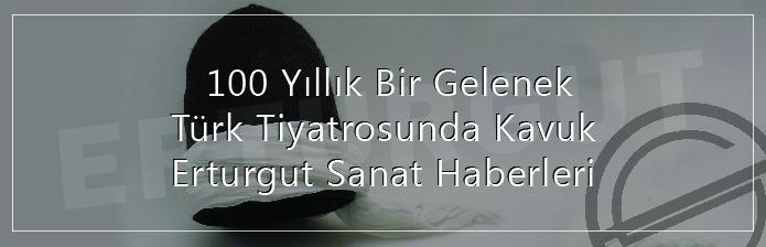 100 Yıllık Bir Gelenek – Türk Tiyatrosunda Kavuk Erturgut Sanat Haberleri
