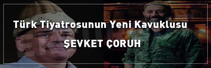 Türk Tiyatrosunun Yeni Kavuklusu: Şevket Çoruh