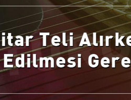 Gitar Teli Alırken Dikkat Edilmesi Gerekenler