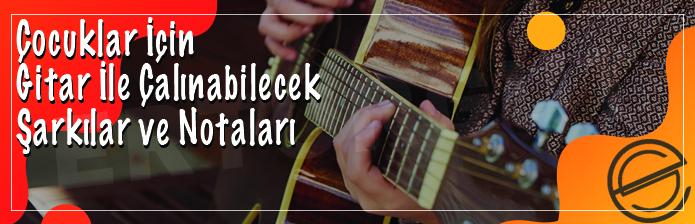 Çocuklar İçin Gitar İle Çalınabilecek Şarkılar Ve Notaları