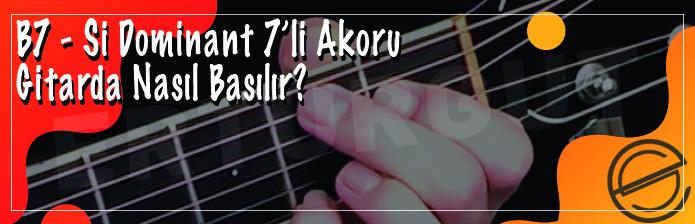 B7 - Si Dominant 7'li Akoru Nasıl Basılır?