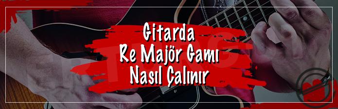 Gitarda Re Majör Gamı Nasıl Çalınır?